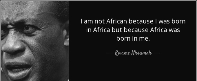 quote-i-am-not-african-because-i-was-born-in-africa-but-because-africa-was-born-in-me-kwame-nkrumah-48-35-26